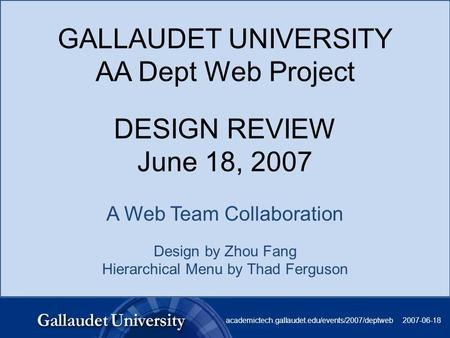 GALLAUDET UNIVERSITY AA Dept Web Project DESIGN REVIEW June 18, 2007 A Web Team Collaboration Design by Zhou Fang Hierarchical Menu by Thad Ferguson 2007-06-18academictech.gallaudet.edu/events/2007/deptweb.