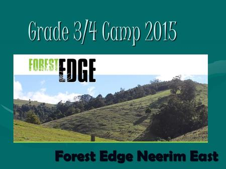 Grade 3/4 Camp 2015 Forest Edge Neerim East. Dates of the Camp Will be held from Wednesday the 4 th to Friday the 6 th NovemberWill be held from Wednesday.