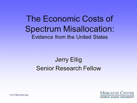 Www.Mercatus.org The Economic Costs of Spectrum Misallocation: Evidence from the United States Jerry Ellig Senior Research Fellow.