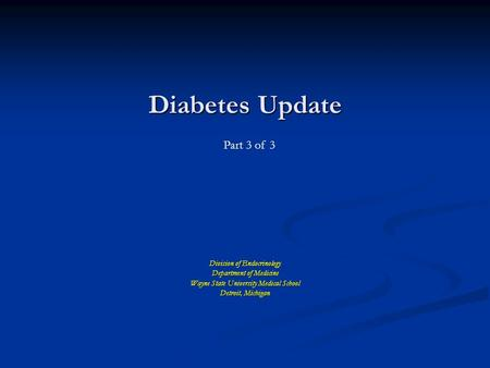 Diabetes Update Division of Endocrinology Department of Medicine Wayne State University Medical School Detroit, Michigan Part 3 of 3.