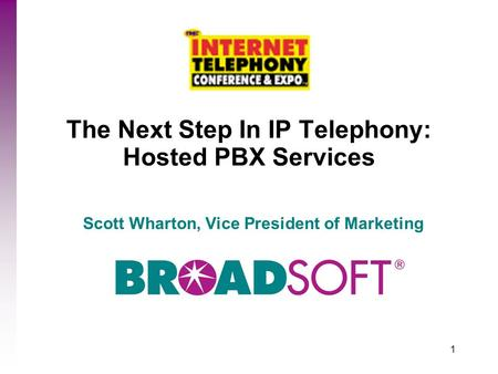 1 The Next Step In IP Telephony: Hosted PBX Services Scott Wharton, Vice President of Marketing.