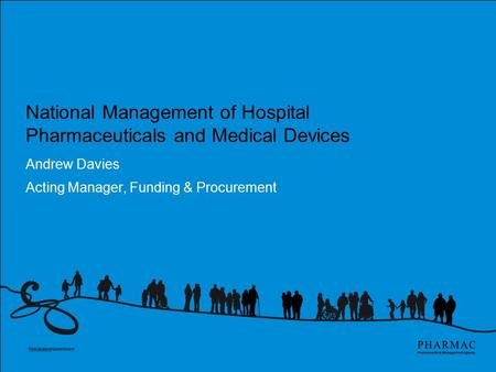 National Management of Hospital Pharmaceuticals and Medical Devices Andrew Davies Acting Manager, Funding & Procurement.