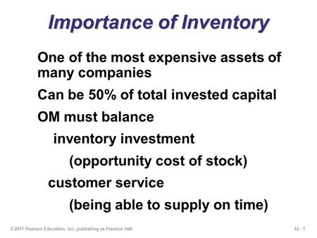12 - 1© 2011 Pearson Education, Inc. publishing as Prentice Hall Importance of Inventory One of the most expensive assets of many companies Can be 50%