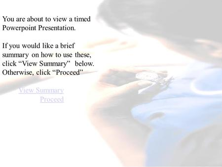 "You are about to view a timed Powerpoint Presentation. If you would like a brief summary on how to use these, click ""View Summary"" below. Otherwise, click."
