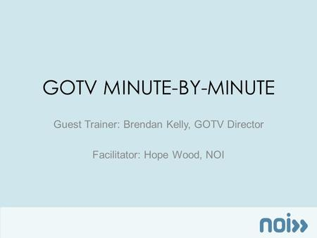 GOTV MINUTE-BY-MINUTE Guest Trainer: Brendan Kelly, GOTV Director Facilitator: Hope Wood, NOI.