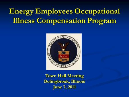 Energy Employees Occupational Illness Compensation Program Town Hall Meeting Bolingbrook, Illinois June 7, 2011.
