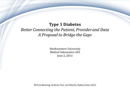 Type 1 Diabetes Better Connecting the Patient, Provider and Data A Proposal to Bridge the Gaps ©Chris Beuning, Andrew Tice, Jim Martin, Kathy Culver 2011.