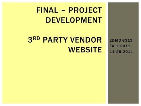 EDMD 6313 FALL 2011 11-28-2011 FINAL – PROJECT DEVELOPMENT 3 RD PARTY VENDOR WEBSITE.