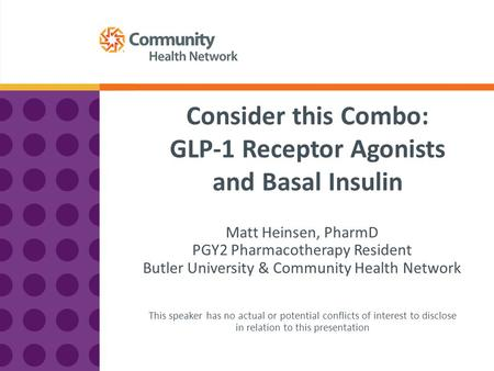 Consider this Combo: GLP-1 Receptor Agonists and Basal Insulin Matt Heinsen, PharmD PGY2 Pharmacotherapy Resident Butler University & Community Health.