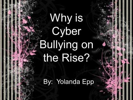 Why is Cyber Bullying on the Rise? By: Yolanda Epp.