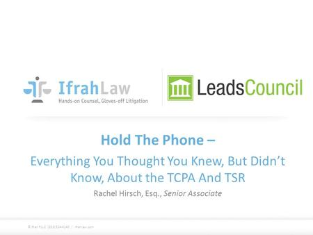 Hold The Phone – Everything You Thought You Knew, But Didn't Know, About the TCPA And TSR Rachel Hirsch, Esq., Senior Associate © Ifrah PLLC (202) 524-4140.