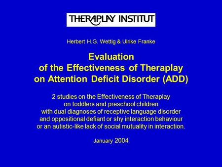 Herbert H.G. Wettig & Ulrike Franke Evaluation of the Effectiveness of Theraplay on Attention Deficit Disorder (ADD) 2 studies on the Effectiveness of.