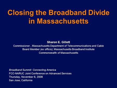 Closing the Broadband Divide in Massachusetts Sharon E. Gillett Commissioner, Massachusetts Department of Telecommunications and Cable Board Member (ex.