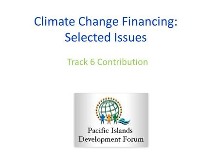 Climate Change Financing: Selected Issues Track 6 Contribution.