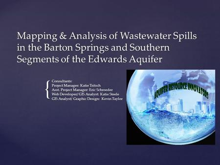 { Mapping & Analysis of Wastewater Spills in the Barton Springs and Southern Segments of the Edwards Aquifer Consultants: Project Manager: Katie Tritsch.