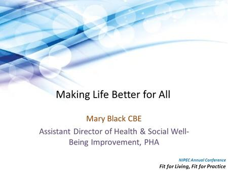 Making Life Better for All Mary Black CBE Assistant Director of Health & Social Well- Being Improvement, PHA NIPEC Annual Conference Fit for Living, Fit.
