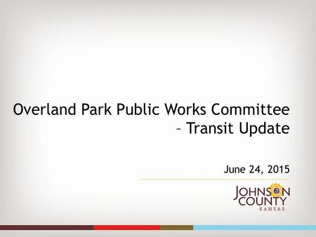 Overland Park Public Works Committee – Transit Update June 24, 2015.
