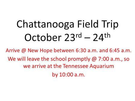 Chattanooga Field Trip October 23 rd – 24 th New Hope between 6:30 a.m. and 6:45 a.m. We will leave the school 7:00 a.m., so we arrive.