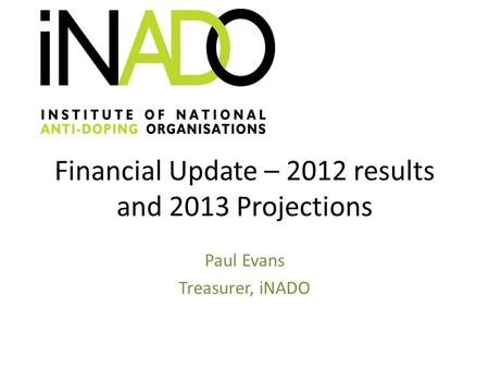 Financial Update – 2012 results and 2013 Projections Paul Evans Treasurer, iNADO.