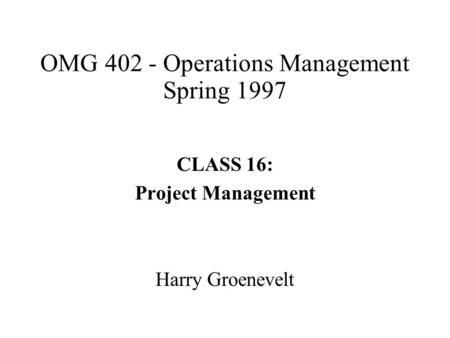 OMG 402 - Operations Management Spring 1997 CLASS 16: Project Management Harry Groenevelt.