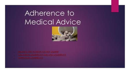 Adherence to Medical Advice 1. REASONS WHY PATIENTS DO NOT ADHERE 2. MEASURING ADHERENCE AND NON ADHERENCE 3. IMPROVING ADHERENCE.