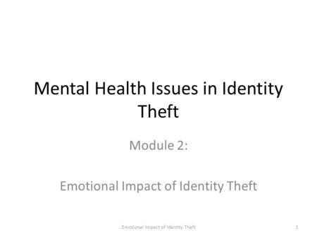 Emotional Impact of Identity Theft1 Mental Health Issues in Identity Theft Module 2: Emotional Impact of Identity Theft.