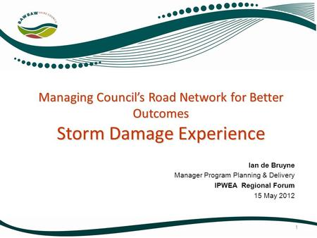 Managing Council's Road Network for Better Outcomes Storm Damage Experience Ian de Bruyne Manager Program Planning & Delivery IPWEA Regional Forum 15 May.