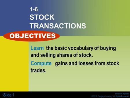Financial Algebra © 2011 Cengage Learning. All Rights Reserved Slide 1 1-6 STOCK TRANSACTIONS Learn the basic vocabulary of buying and selling shares of.