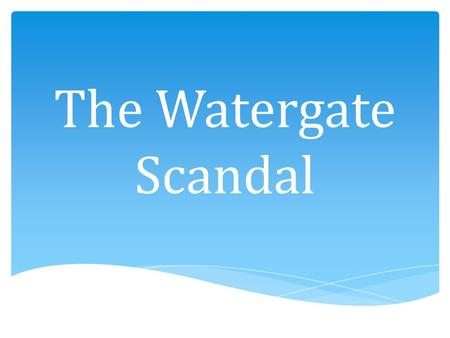 The Watergate Scandal. How did Nixon's role in the Watergate Scandal impact the United States politics and the Vietnam War? Essential Question.