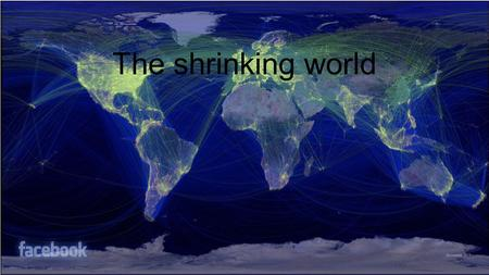 The shrinking world. How has technology made the world smaller? Internet Cell phones International Travel Media/Entertainment International News companies.