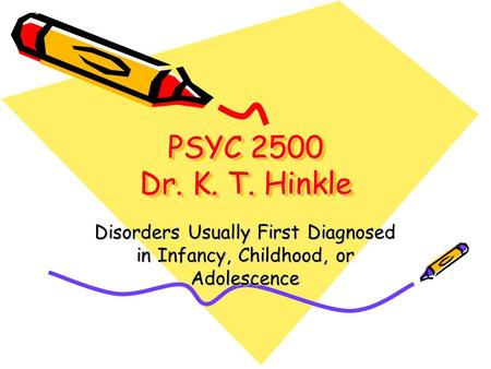PSYC 2500 Dr. K. T. Hinkle Disorders Usually First Diagnosed in Infancy, Childhood, or Adolescence.