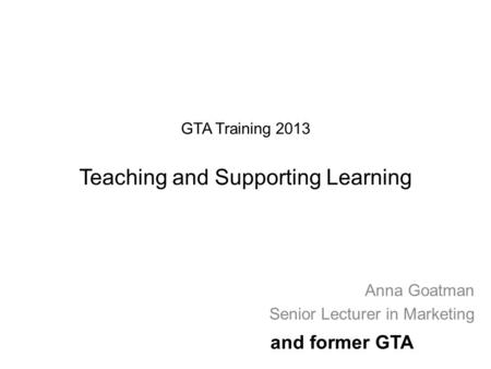 GTA Training 2013 Teaching and Supporting Learning Anna Goatman Senior Lecturer in Marketing and former GTA.