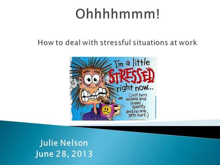 Julie Nelson June 28, 2013. Our goal today is to discuss ways we can deal with and manage stressful situations at work including conflict with others.