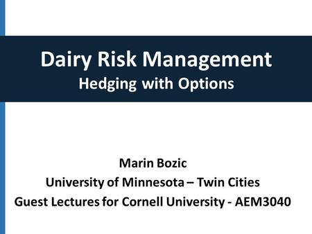 Marin Bozic University of Minnesota – Twin Cities Guest Lectures for Cornell University - AEM3040 Dairy Risk Management Hedging with Options.