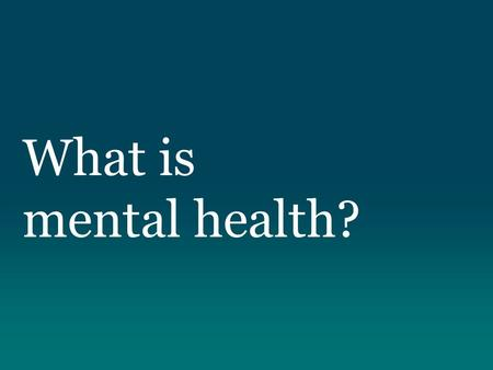 "What is mental health?. ""Mental Health refers to a broad array of activities directly or indirectly related to the mental well-being component included."