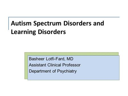 Autism Spectrum Disorders and Learning Disorders Basheer Lotfi-Fard, MD Assistant Clinical Professor Department of Psychiatry.