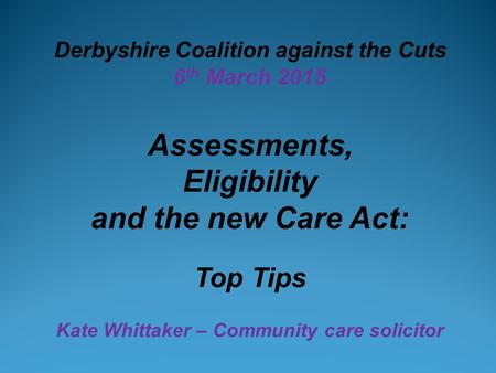 Derbyshire Coalition against the Cuts 6 th March 2015 Assessments, Eligibility and the new Care Act: Top Tips Kate Whittaker – Community care solicitor.
