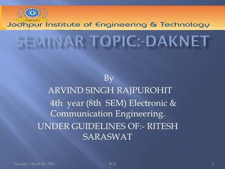 Tuesday, March 08, 2011ECE1 By ARVIND SINGH RAJPUROHIT 4th year (8th SEM) Electronic & Communication Engineering. UNDER GUIDELINES OF:- RITESH SARASWAT.