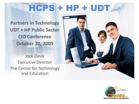 HCPS + HP + UDT Partners in Technology UDT + HP Public Sector CIO Conference October 20, 2009 Jack Davis Executive Director The Center for Technology and.