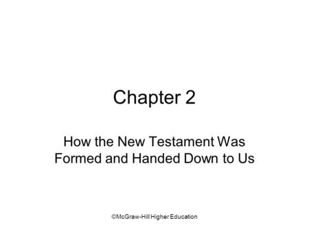©McGraw-Hill Higher Education Chapter 2 How the New Testament Was Formed and Handed Down to Us.