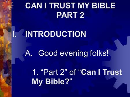 "CAN I TRUST MY BIBLE PART 2 I.INTRODUCTION A.Good evening folks! 1. ""Part 2"" of ""Can I Trust My Bible?"""