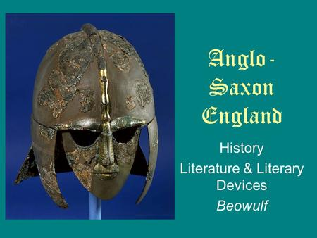 History Literature & Literary Devices Beowulf Anglo- Saxon England.