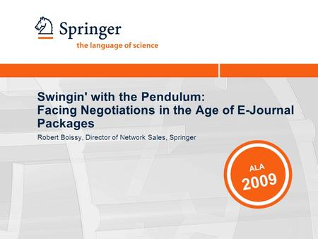 Swingin' with the Pendulum: Facing Negotiations in the Age of E-Journal Packages Robert Boissy, Director of Network Sales, Springer ALA 2009.
