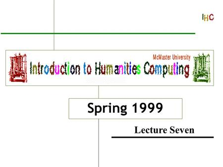 Introduction to Humanities Computing Spring 1999 Lecture Seven.