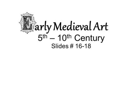Arly Medieval Art 5 th – 10 th Century Slides # 16-18.