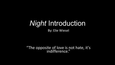 "Night Introduction By: Elie Wiesel ""The opposite of love is not hate, it's indifference."""