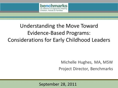 Understanding the Move Toward Evidence-Based Programs: Considerations for Early Childhood Leaders Michelle Hughes, MA, MSW Project Director, Benchmarks.