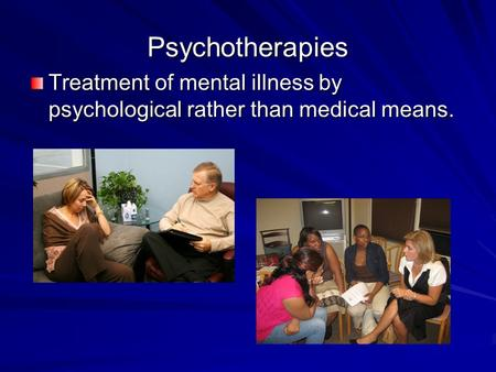 Psychotherapies Treatment of mental illness by psychological rather than medical means.