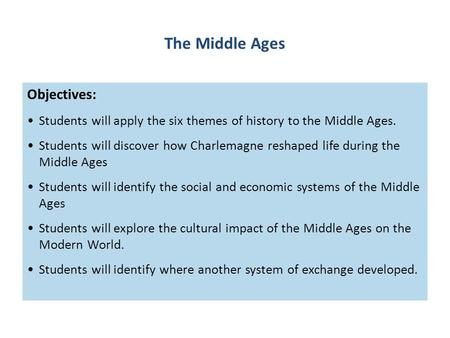 Objectives: Students will apply the six <strong>themes</strong> of history to the Middle Ages. Students will discover how Charlemagne reshaped life during the Middle Ages.