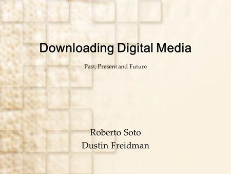Downloading Digital Media Past, Present and Future Roberto Soto Dustin Freidman.